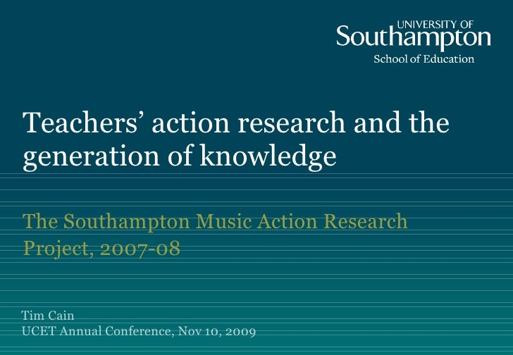 Teachers' action research and the generation of knowledge The Southampton Music Action Research Project, 2007-08 Tim Cain ...