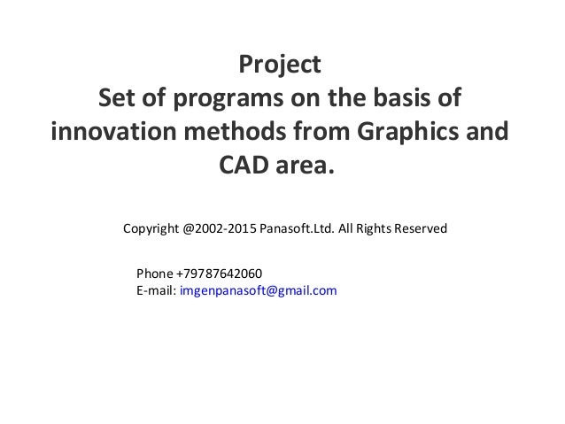 Project Set of programs on the basis of innovation methods from Graphics and CAD area. Copyright @2002-2015 Panasoft.Ltd. ...