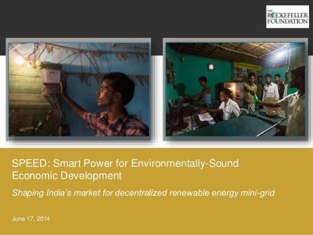 SPEED: Smart Power for Environmentally-Sound Economic Development June 17, 2014 Shaping India's market for decentralized r...