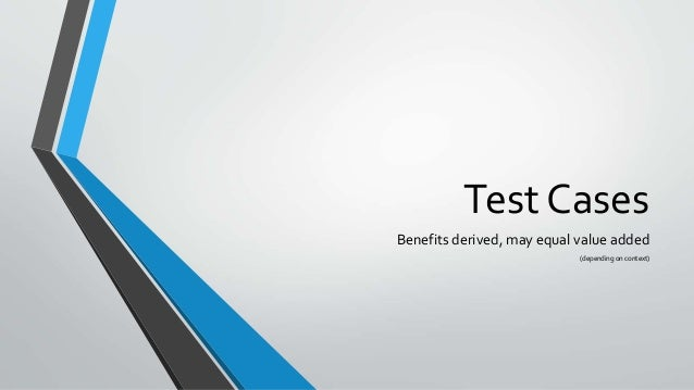 Test Cases Benefits derived, may equal value added (depending on context)