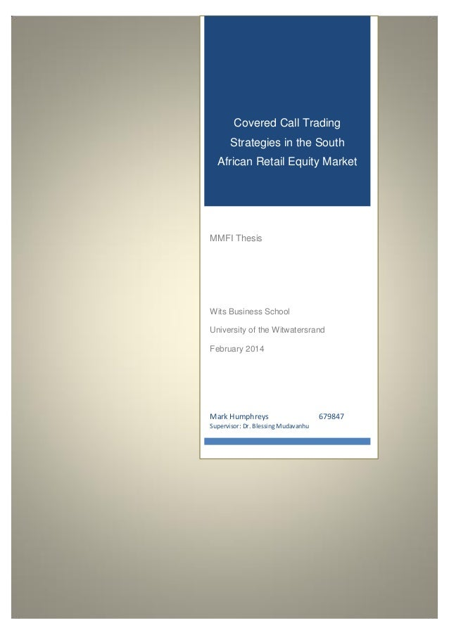 Covered Call Trading Strategies in the South African Retail Equity Market Mark Humphreys 679847 Supervisor: Dr. Blessing M...
