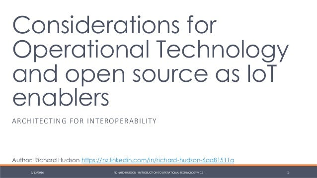 Considerations for Operational Technology and open source as IoT enablers ARCHITECTING FOR INTEROPERABILITY 6/12/2016 RICH...
