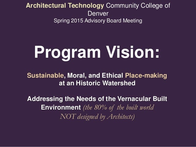 Architectural Technology Community College of Denver Spring 2015 Advisory Board Meeting Sustainable, Moral, and Ethical Pl...