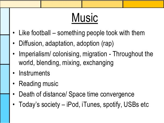 Music • Like football – something people took with them • Diffusion, adaptation, adoption (rap) • Imperialism/ colonising,...
