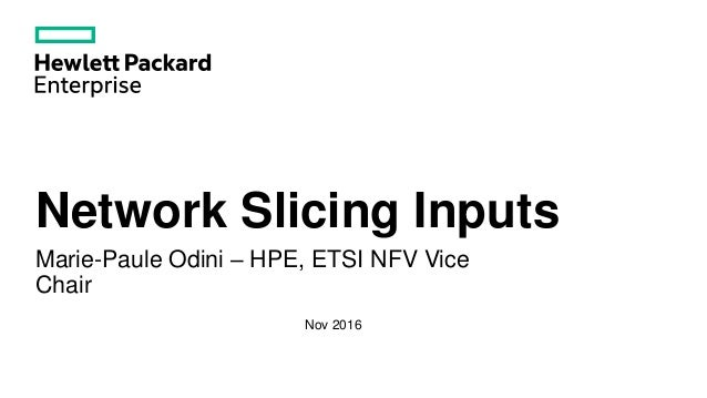Network Slicing Inputs Marie-Paule Odini – HPE, ETSI NFV Vice Chair Nov 2016