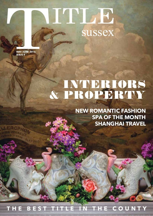 sussex T H E B E S T T I T L E I N T H E C O U N T Y MAY/JUNE 2016 ISSUE 9 INTERIORS & PROPERTY NEW ROMANTIC FASHION SPA O...