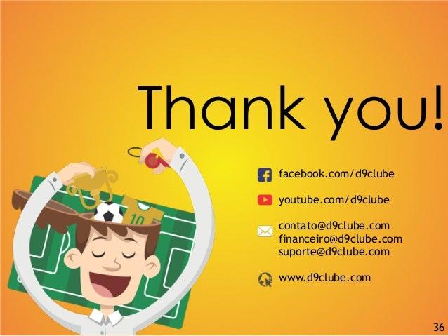 Thank you! facebook.com/d9clube youtube.com/d9clube contato@d9clube.com financeiro@d9clube.com suporte@d9clube.com www.d9c...