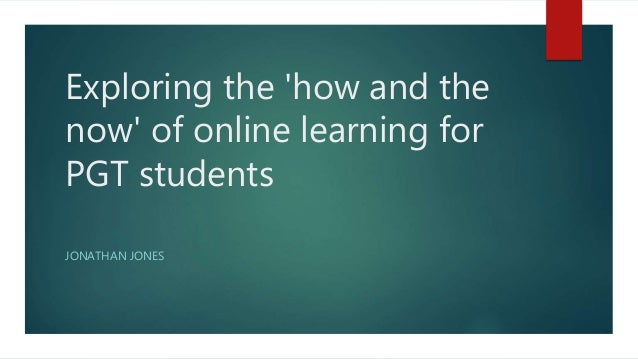 Exploring the 'how and the now' of online learning for PGT students JONATHAN JONES