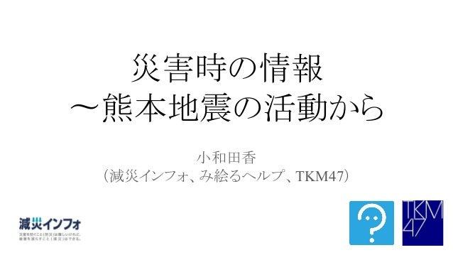 災害時の情報 〜熊本地震の活動から 小和田香 (減災インフォ、み絵るヘルプ、TKM47)