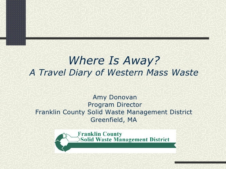 Where Is Away?A Travel Diary of Western Mass Waste                  Amy Donovan                 Program Director Franklin ...