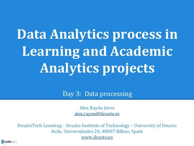 Data Analytics process in Learning and Academic Analytics projects Day 3: Data processing Alex Rayón Jerez alex.rayon@deus...