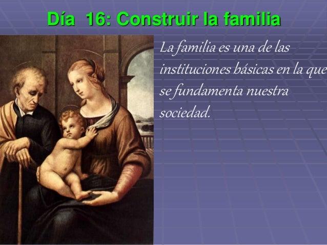 Día 16: Construir la familia La familia es una de las instituciones básicas en la que se fundamenta nuestra sociedad.