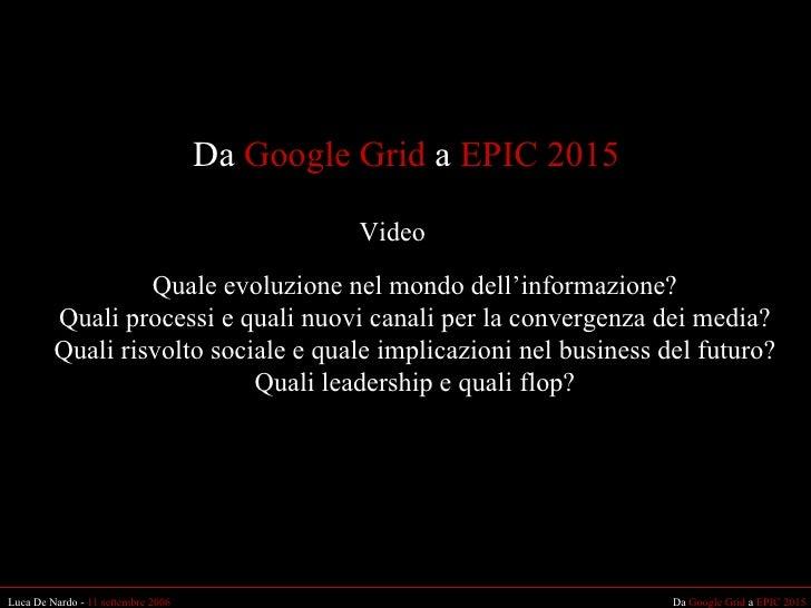 Da  Google Grid  a  EPIC 2015 Da  Google Grid  a  EPIC 2015 Luca De Nardo -  11 settembre 2006 Video Quale evoluzione nel ...