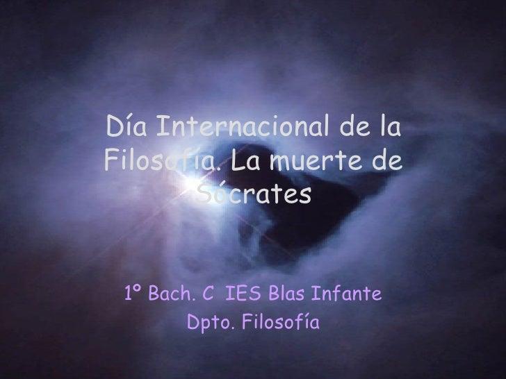 Día Internacional de la Filosofía. La muerte de Sócrates 1º Bach. C IES Blas Infante Dpto. Filosofía