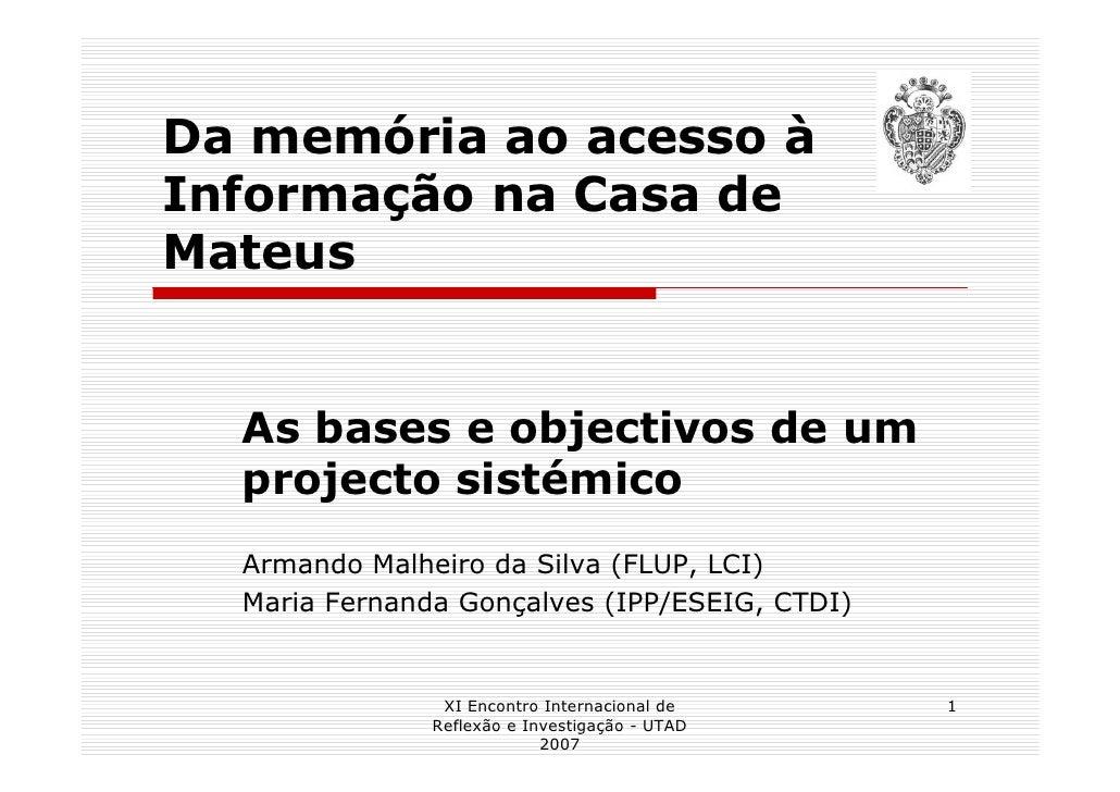 Da memória ao acesso à Informação na Casa de Mateus     As bases e objectivos de um   projecto sistémico   Armando Malheir...