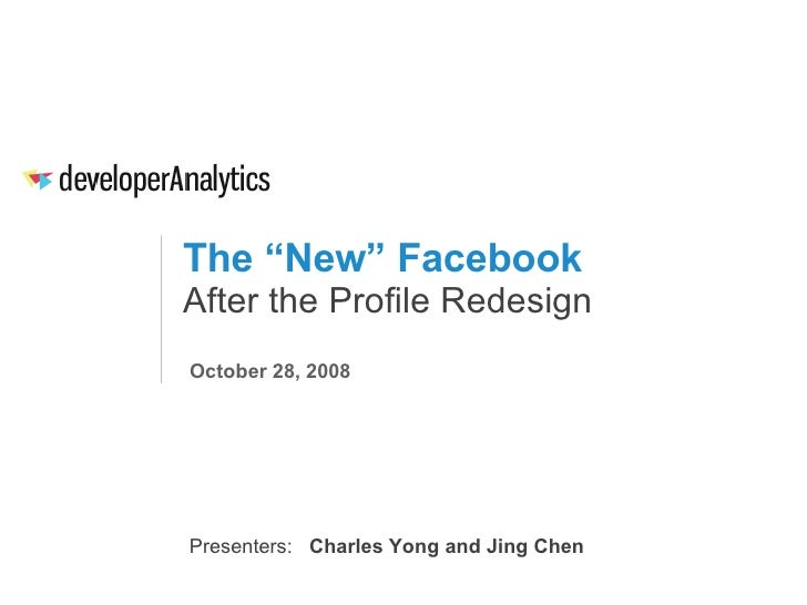 "The ""New"" Facebook After the Profile Redesign October 28, 2008 Presenters:  Charles Yong and Jing Chen"
