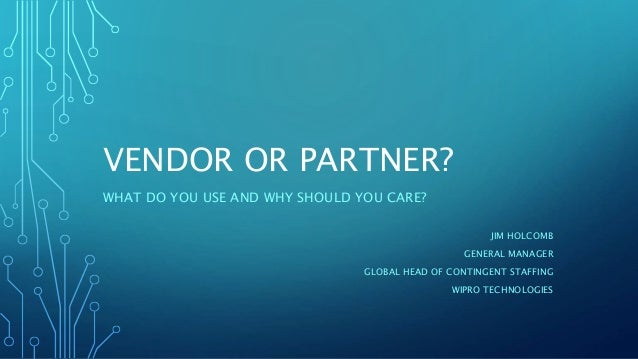 VENDOR OR PARTNER? WHAT DO YOU USE AND WHY SHOULD YOU CARE? JIM HOLCOMB GENERAL MANAGER GLOBAL HEAD OF CONTINGENT STAFFING...