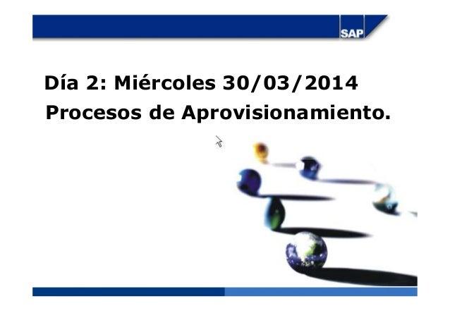 Día 2: Miércoles 30/03/2014 Procesos de Aprovisionamiento.