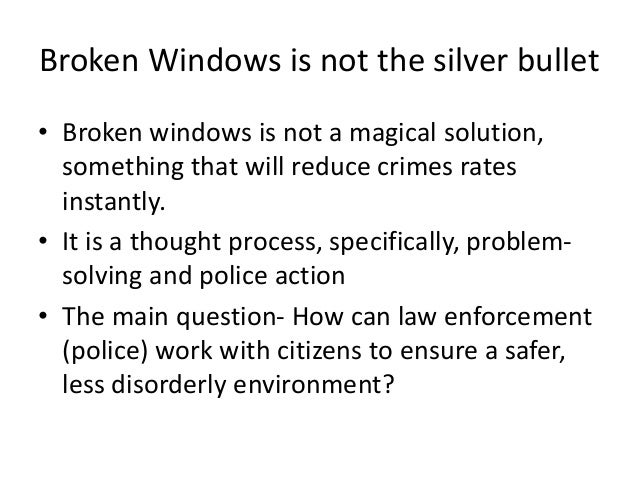 Broken Windows is not the silver bullet • Broken windows is not a magical solution, something that will reduce crimes rate...