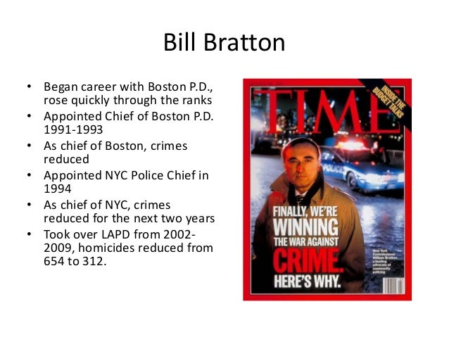 Bill Bratton • Began career with Boston P.D., rose quickly through the ranks • Appointed Chief of Boston P.D. 1991-1993 • ...