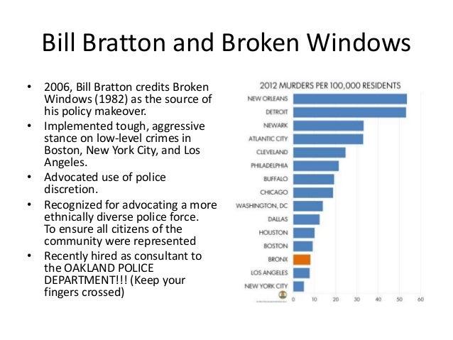 Bill Bratton and Broken Windows • 2006, Bill Bratton credits Broken Windows (1982) as the source of his policy makeover. •...