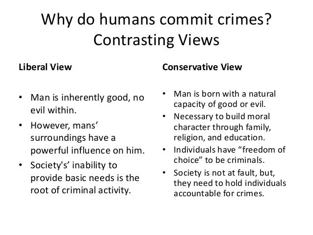 Why do humans commit crimes? Contrasting Views Liberal View • Man is inherently good, no evil within. • However, mans' sur...