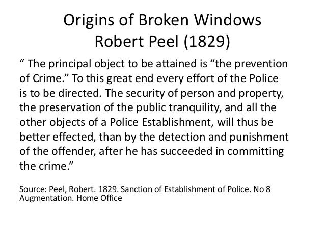 """Origins of Broken Windows Robert Peel (1829) """" The principal object to be attained is """"the prevention of Crime."""" To this g..."""