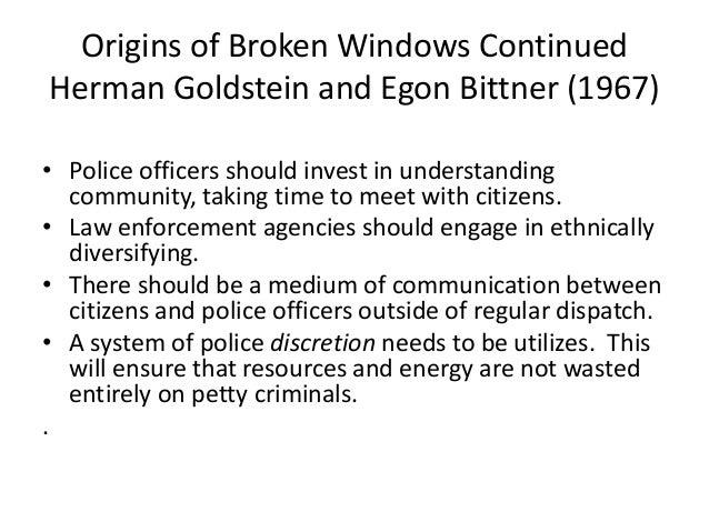 Origins of Broken Windows Continued Herman Goldstein and Egon Bittner (1967) • Police officers should invest in understand...