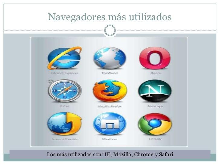Navegadores más utilizadosLos más utilizados son: IE, Mozilla, Chrome y Safari
