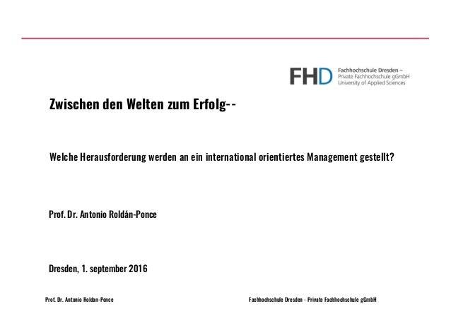 Prof. Dr. Antonio Roldan-Ponce Fachhochschule Dresden - Private Fachhochschule gGmbH Welche Herausforderung werden an ein ...