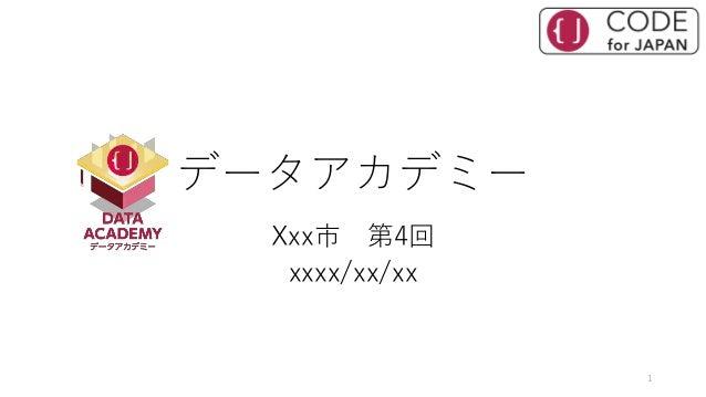 データアカデミー Xxx市 第4回 xxxx/xx/xx 1