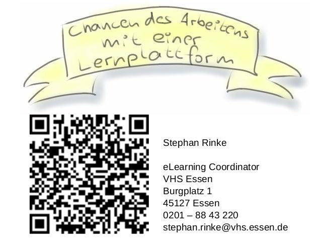 Stephan Rinke eLearning Coordinator VHS Essen Burgplatz 1 45127 Essen 0201 – 88 43 220 stephan.rinke@vhs.essen.de