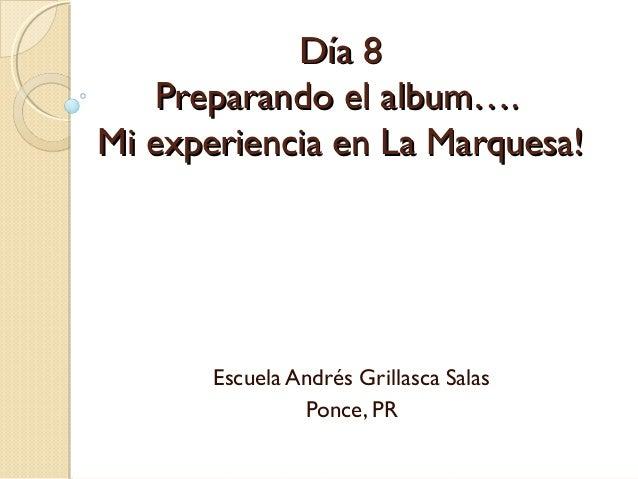 Día 8Día 8Preparando el album….Preparando el album….Mi experiencia en La Marquesa!Mi experiencia en La Marquesa!Escuela An...