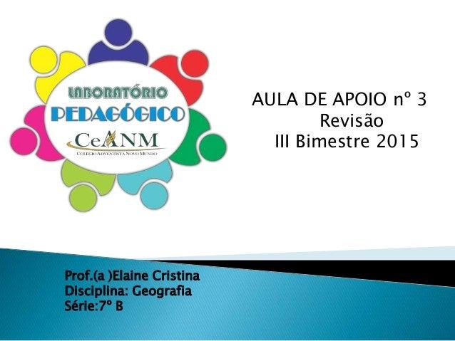 AULA DE APOIO nº 3 Revisão III Bimestre 2015 Prof.(a )Elaine Cristina Disciplina: Geografia Série:7º B