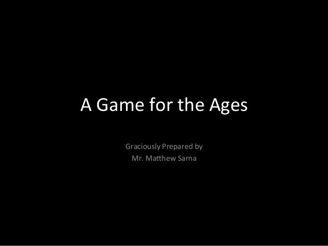 A  Game  for  the  Ages   Graciously  Prepared  by     Mr.  Ma9hew  Sarna