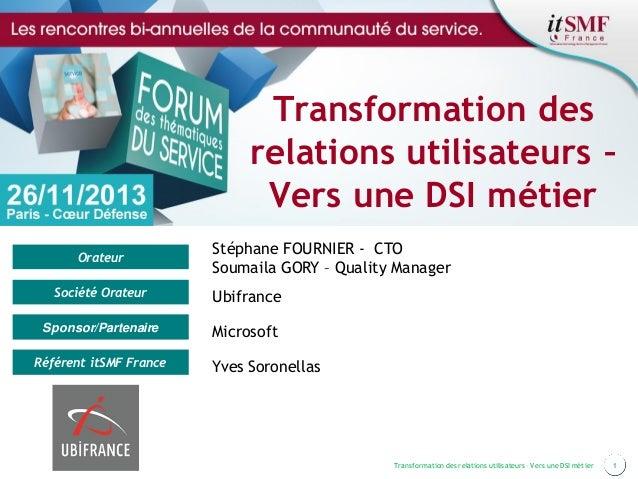 1Transformation des relations utilisateurs – Vers une DSI métier Orateur Société Orateur Sponsor/Partenaire Référent itSMF...