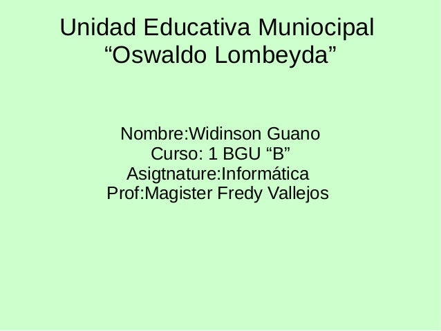 "Unidad Educativa Muniocipal ""Oswaldo Lombeyda"" Nombre:Widinson Guano Curso: 1 BGU ""B"" Asigtnature:Informática Prof:Magiste..."