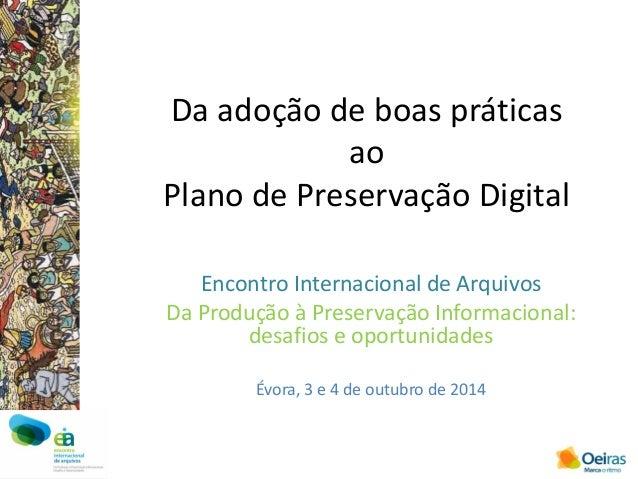 Da adoção de boas práticas ao Plano de Preservação Digital  Encontro Internacional de Arquivos  Da Produção à Preservação ...