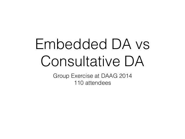 Embedded DA vs Consultative DA Group Exercise at DAAG 2014 110 attendees