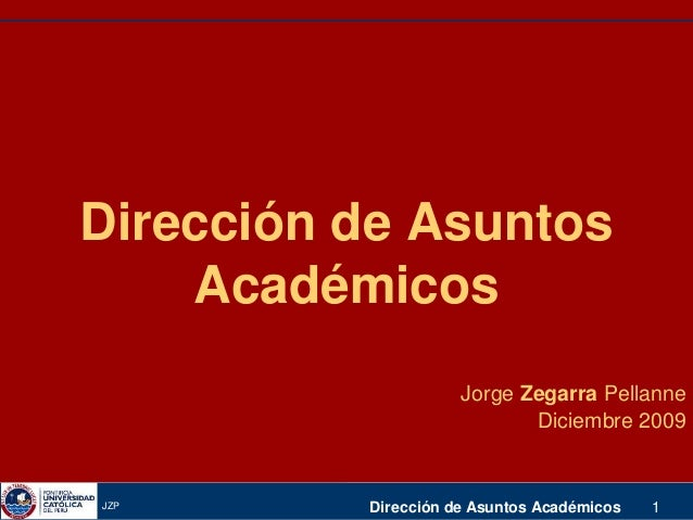 JZP Dirección de Asuntos Académicos 1 Dirección de Asuntos Académicos Jorge Zegarra Pellanne Diciembre 2009