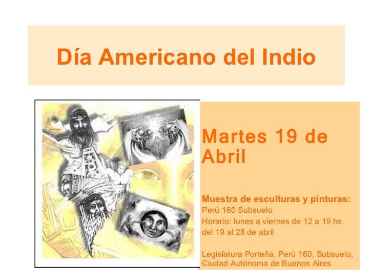 Día Americano del Indio Martes 19 de Abril Muestra de esculturas y pinturas: Perú 160 Subsuelo Horario: lunes a viernes de...