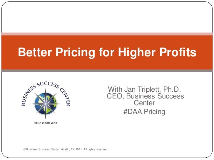 With Jan Triplett, Ph.D. CEO, Business Success Center<br />#DAA Pricing<br />Better Pricing for Higher Profits<br />©Busin...
