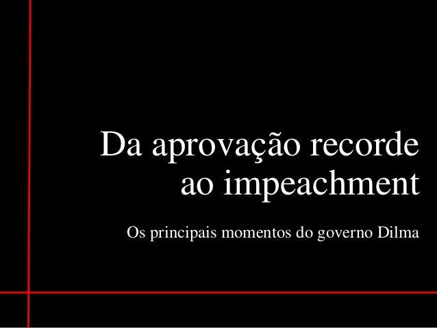 Da aprovação recorde ao impeachment Os principais momentos do governo Dilma