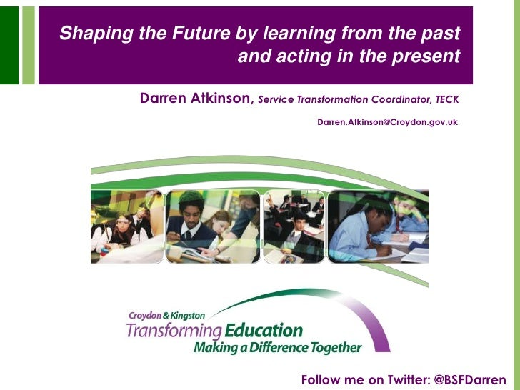 Shaping the Future by learning from the past and acting in the present<br />Darren Atkinson,Service Transformation Coordin...