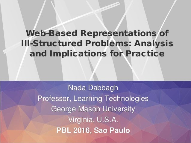 Web-Based Representations of Ill-Structured Problems: Analysis and Implications for Practice Nada Dabbagh Professor, Learn...