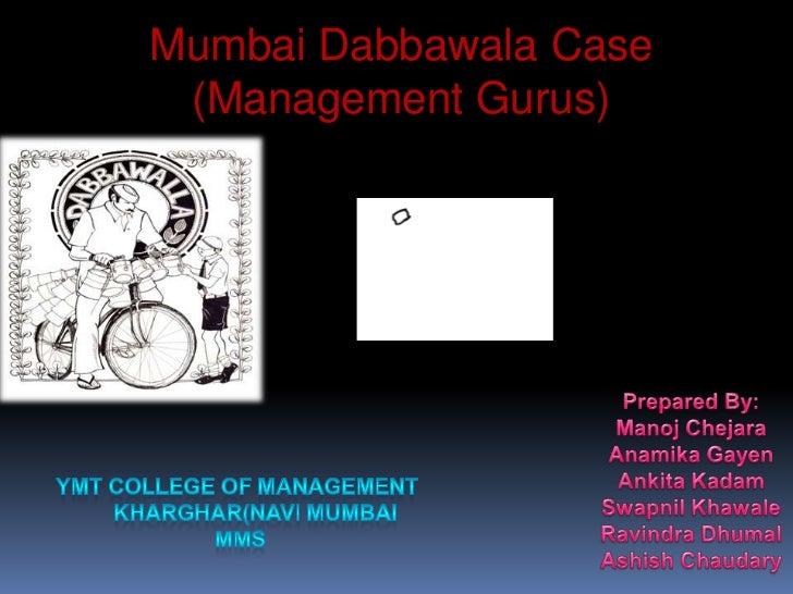 Mumbai Dabbawala Case <br />(Management Gurus)<br />Prepared By:<br />ManojChejara<br />AnamikaGayen<br />AnkitaKadam<br /...