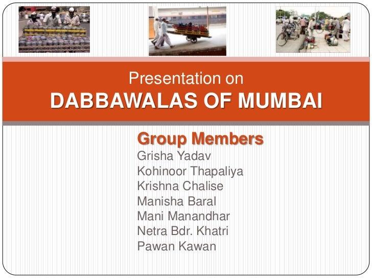 Presentation onDABBAWALAS OF MUMBAI      Group Members      Grisha Yadav      Kohinoor Thapaliya      Krishna Chalise     ...