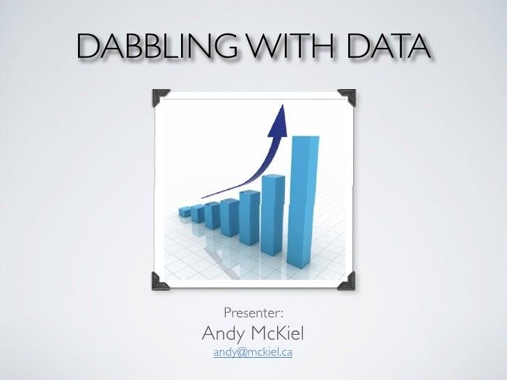 DABBLING WITH DATA             Presenter:       Andy McKiel        andy@mckiel.ca