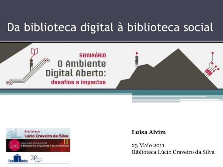 Da biblioteca digital à biblioteca social<br />Luísa Alvim<br />23 Maio 2011<br />Biblioteca Lúcio Craveiro da Silva<br />