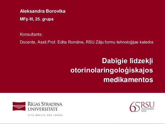 1 Dabīgie līdzekļi otorinolaringoloģiskajos medikamentos Aleksandra Borovika MFp III, 25. grupa Konsultants: Docente, Assi...
